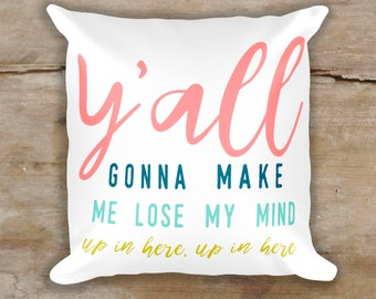 Funny Pillow - Y'all Gonna Make Me Lose My Mind Pillow - Cute pillow - home decor