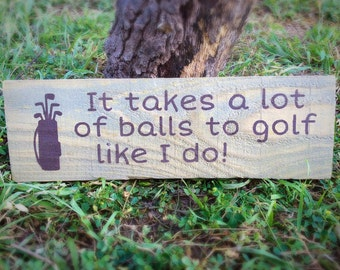 It takes A lot of Balls To Golf like I do, Wood Sign, Golfer Gift, Fathers Day Gift, Gift for Him, Funny Sign, Funny Golf Gift, Boyfriend