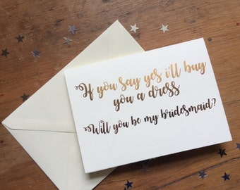 Rose gold 'If you say yes, i'll buy you a dress.. Will you be my bridesmaid?' card, wedding card, rose gold foil
