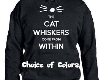 The Cat Whiskers Come From Within Parody Hoodie * Sweatshirt * Lots of colors* Youth XS - Adult 5XL  * Cat Lovers * Crazy Cat Lady *