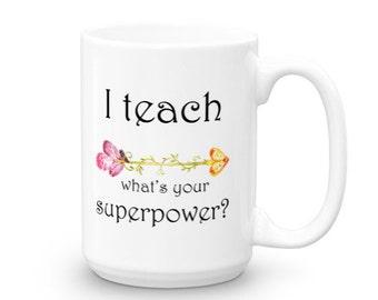 I Teach What's Your Superpower? - Teacher Mug - Coffee Mug - Funny Mugs - Teacher Gift Idea - Mugs with Sayings - Superpower Mug - Teacher