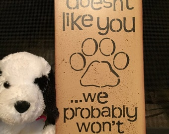 If our dog doesn't like you we probably won't either!!!
