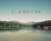 All we have is now, canvas or print, quote on photo, photo quote, typography on photo