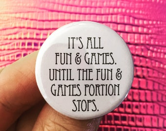 it is all fun and games. until the fun and games portion stops. 1.25 inch button.