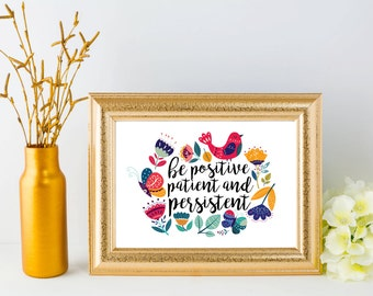 Be positive patient and persistent, PRINTABLE inspirational quote print, Mother's Day cottage cute nursery home decor, office study wall art
