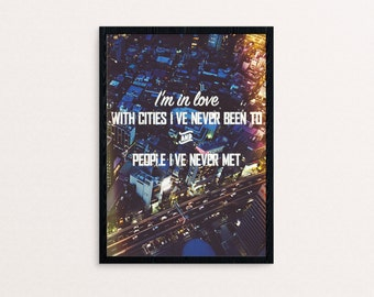 I'm in love with cities I've never been to and people I've never met Quote Poster Print
