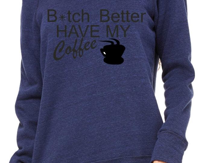 B*tch Better Have My Coffee funny sweatshirt , funny coffee shirt , christmas coffee shirt, coffee lover, coffee sweatshirts