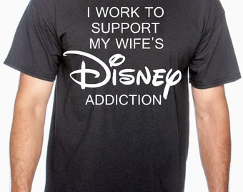 I Work to Support My Wife's Disney Addiction Shirt - Disney Inspired Personalized Shirt- Disney Vacation Shirt