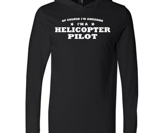 Of Course I'm Awesome I'm A Helicopter Pilot Hooded Long Sleeve T-Shirt.  Occupation Shirt