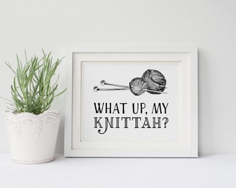 What Up My Knittah? Knitting Poster-  Crafting, Crocheting, Knitting, Gift for her, Gift for Mom, Knitters,