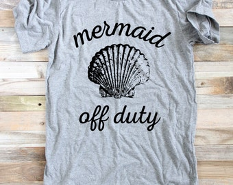 Mermaid Off Duty Shirt - MERMAID SHIRT - Mermaid Lover - Mermaid Shirt Women - Mermaid Shirt Girls - Graphic Tee - Beach Shirt -Summer Shirt