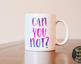 Can you not mug, funny mug, gift for friend, gift for coworker, gift for best friend, gift for sister, joke mug, funny coffee mug, can you