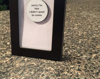 Quote | Magnet | Frame - Sorry I'm Late I Didn't Want to Come