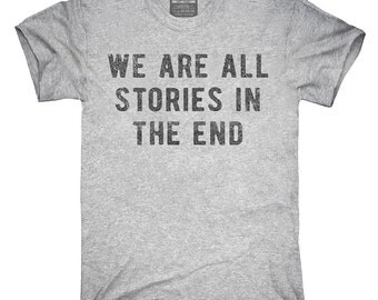 We Are All Stories In The End T-Shirt, Hoodie, Tank Top, Gifts