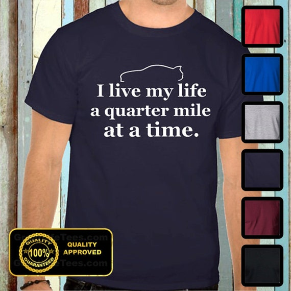 i live my life a quarter mile at a time shirt - photo #1