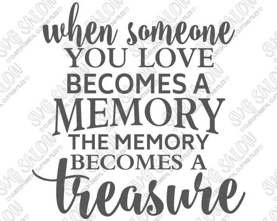 When Someone You Love Becomes A Memory That Memory Becomes A: When Someone You Love Becomes A Memory / Treasure By SVGSalon