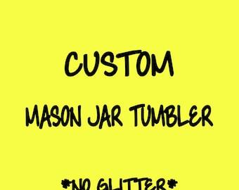Custom Mason Jar Tumbler with NO GLITTER