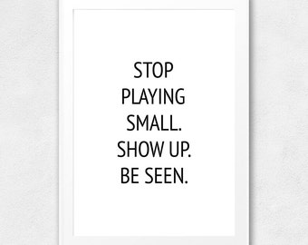 Stop Playing Small, Show Up, Be Seen, Printable Wall Art, Quote, Typography Poster, Motivational, Inspirational, Printable Quote, Wall Decor