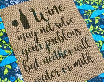 Wine May Not Solve Your Problems But Neither Will Water or Milk - Burlap Print