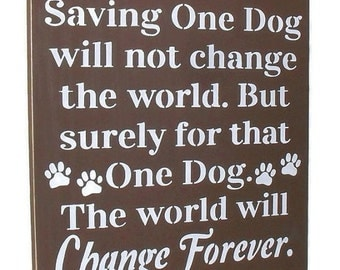 ON SALE TODAY Saving One Dog Will Not Save The World, Pets, Dogs, Dog Rescue, Wooden Sign You Pick Colors