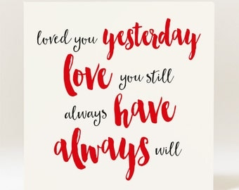 Loved You Yesterday Love You Still Always Have Always Will  Card Valentine's Day/Anniversary
