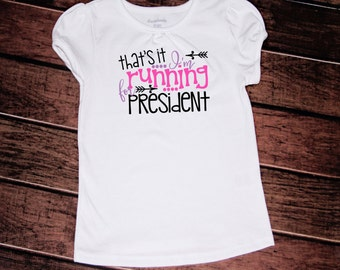 That's it I'm running for president tshirt//2t//3t//4t//5/6//6x//girls//toddler//voting//election//president//political