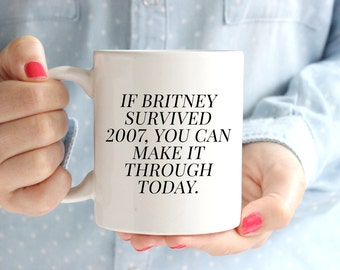 If Britney Survived 2007 You Can Make it Through Today Coffee Mug | Britney Spears | BFF Gift | Adulting | Cute Mugs Funny | Made It Through