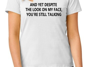 funny t-shirt, And Yet despite the look on my face, you're still talking t-shirt, TEEddictive