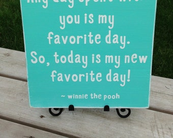 Any Day Spent with you is my FAVORITE DAY, so today, is MY New Favorite Day! ~ Winnie the Pooh quoted Sign~ Custom Colors Available!