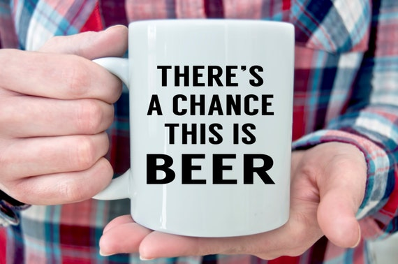 There's a Chance This is BEER | Funny Mug | Message Mugs | 11 oz.