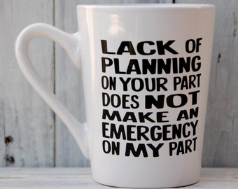 Porcelain Coffee Mug - Office Work Humor Co-Worker Boss Lack of Planning Not Emergency Funny Gag gift holiday party parent parenting teacher