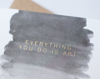 """Everything You Do Is Art - Gold Foil """"Just Because"""" Greeting Card // Blank Card, Free Shipping"""
