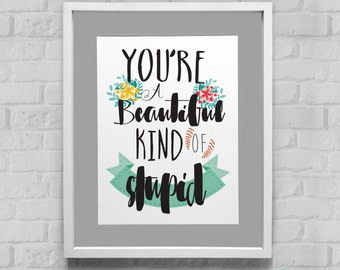 You're A Beautiful Kind Of Stupid Instant Download Wall Art 8x10/11x14