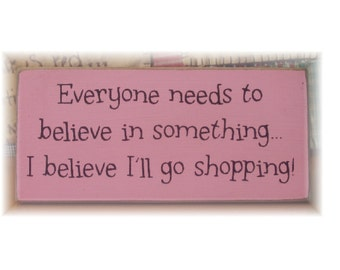 Everyone needs to believe in something I believe I'll go shopping wood sign