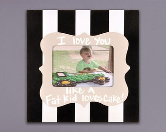 11x11 I Love you Like a Fat Kid Loves Cake frame.  Holds 4x6 picture