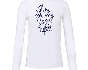 Yoga Shirt - Yoga Clothing - Yoga Long Sleeve Shirt - Here for my yoga refill