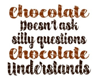 SVG PNG DFX - Chocolate Doesnt Ask Silly Questions, Chocolate Understands - Digital Files for Cricut, Silhouette and other cutting machines