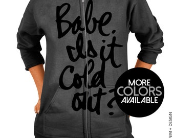 Babe It Is Cold Out? Zip Up Hoodie Sweatshirt