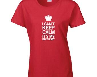 Birthday Shirt, Keep Calm, I Cant Keep Calm Its My Birthday Shirt, Birthday Gift