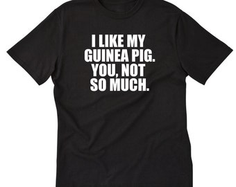 I Like My Guinea Pig. You, Not So Much T-shirt Funny Attitude Guinea Pig Cavy Tee