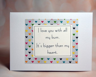 Anniversary/love/funny/birthday greeting card- I love you with all my bum, it's bigger than my heart