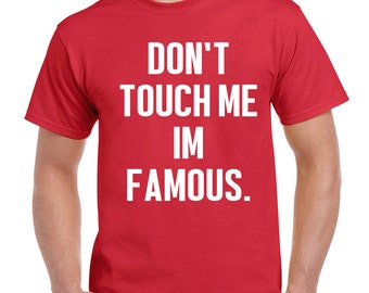Dont Touch Me Im Famous Funny Mens Womens Tshirt Geek Swag Novelty t Shirt E4