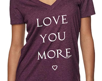 love you more - shirts with sayings - love shirt - love tshirt - womens tshirts - valentines day gift - love gifts - i love you -deep v neck
