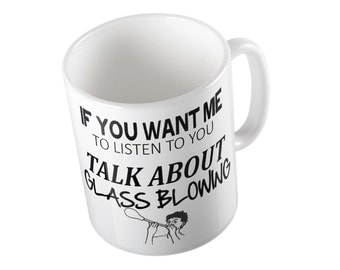 If You Want Me To Listen Talk About GLASS BLOWING Mug