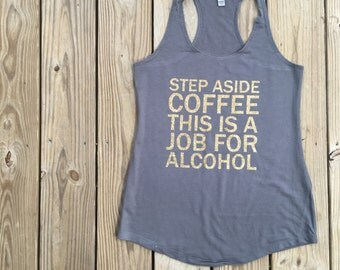 Step Aside Coffee this Job is for Alcohol tank top