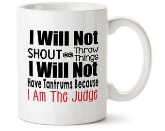 Coffee Mug, I Will Not Shout Or Throw Things I Will Not Have Tantrums Because I Am The Judge, Judge, Custom Mug, Tea Mug,