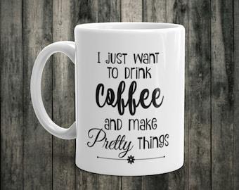 Coffee Mug/Ceramic/Two sizes/I just want to drink coffee and make pretty things/White Mug/Coffee