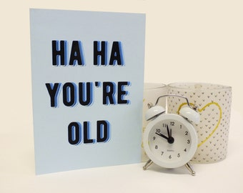 Funny birthday card- 'Ha ha you're old'