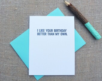 Letterpress Greeting Card  - Birthday Card - Stuff My Friends Say - I Like Your Birthday Better than My Own - STF-107