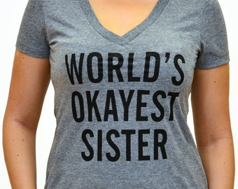 World's Okayest Sister - brother t shirt - funny gift for sister - sister gift tshirt - Birthday Gift - Christmas gift - Soft V neck shirt